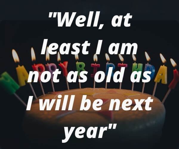 Well, at least I am not as old as I will be next year